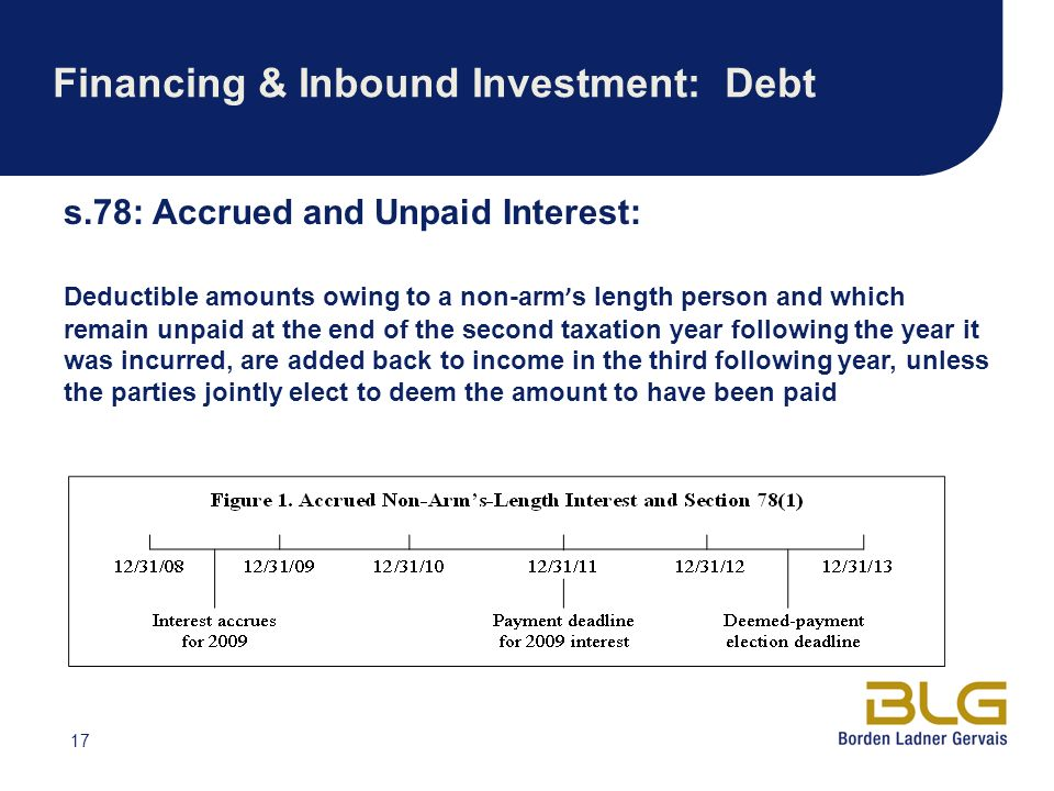 17 Financing & Inbound Investment: Debt s.78: Accrued and Unpaid Interest: Deductible amounts owing to a non-arm s length person and which remain unpaid at the end of the second taxation year following the year it was incurred, are added back to income in the third following year, unless the parties jointly elect to deem the amount to have been paid