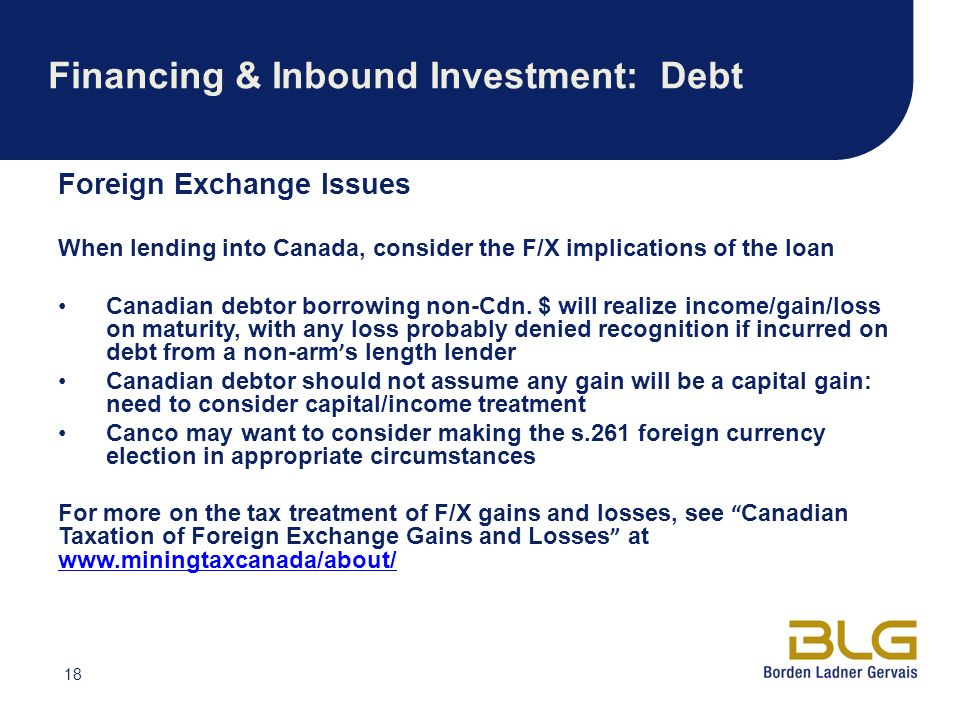 18 Financing & Inbound Investment: Debt Foreign Exchange Issues When lending into Canada, consider the F/X implications of the loan Canadian debtor borrowing non-Cdn.
