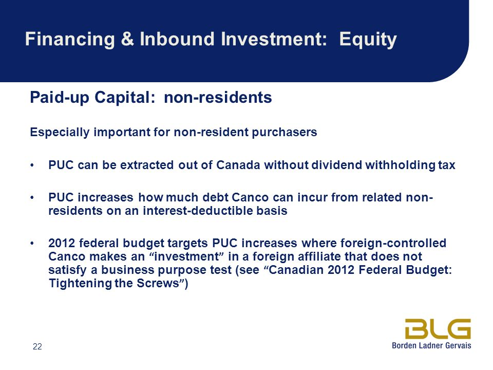 22 Financing & Inbound Investment: Equity Paid-up Capital: non-residents Especially important for non-resident purchasers PUC can be extracted out of Canada without dividend withholding tax PUC increases how much debt Canco can incur from related non- residents on an interest-deductible basis 2012 federal budget targets PUC increases where foreign-controlled Canco makes an investment in a foreign affiliate that does not satisfy a business purpose test (see Canadian 2012 Federal Budget: Tightening the Screws )