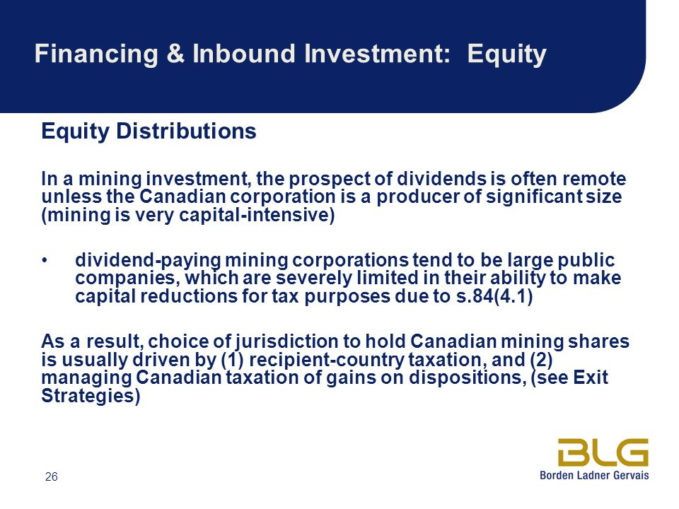 26 Financing & Inbound Investment: Equity Equity Distributions In a mining investment, the prospect of dividends is often remote unless the Canadian corporation is a producer of significant size (mining is very capital-intensive) dividend-paying mining corporations tend to be large public companies, which are severely limited in their ability to make capital reductions for tax purposes due to s.84(4.1) As a result, choice of jurisdiction to hold Canadian mining shares is usually driven by (1) recipient-country taxation, and (2) managing Canadian taxation of gains on dispositions, (see Exit Strategies)