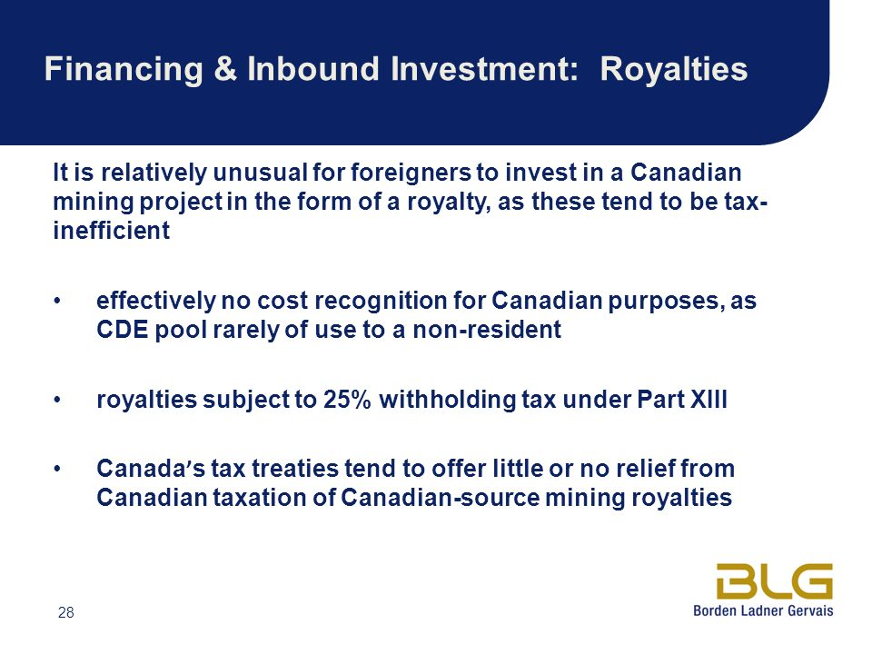 28 Financing & Inbound Investment: Royalties It is relatively unusual for foreigners to invest in a Canadian mining project in the form of a royalty, as these tend to be tax- inefficient effectively no cost recognition for Canadian purposes, as CDE pool rarely of use to a non-resident royalties subject to 25% withholding tax under Part XIII Canada s tax treaties tend to offer little or no relief from Canadian taxation of Canadian-source mining royalties