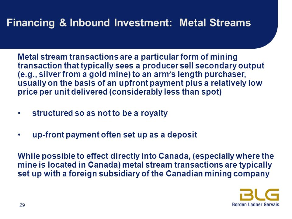 29 Financing & Inbound Investment: Metal Streams Metal stream transactions are a particular form of mining transaction that typically sees a producer sell secondary output (e.g., silver from a gold mine) to an arm s length purchaser, usually on the basis of an upfront payment plus a relatively low price per unit delivered (considerably less than spot) structured so as not to be a royalty up-front payment often set up as a deposit While possible to effect directly into Canada, (especially where the mine is located in Canada) metal stream transactions are typically set up with a foreign subsidiary of the Canadian mining company