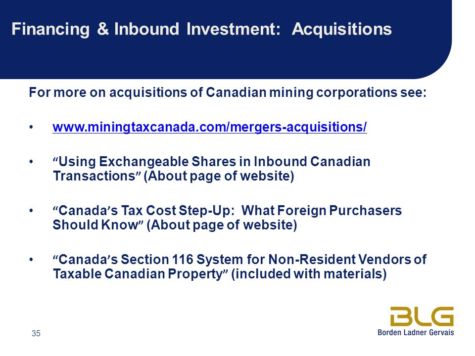 35 Financing & Inbound Investment: Acquisitions For more on acquisitions of Canadian mining corporations see: www.miningtaxcanada.com/mergers-acquisitions/ Using Exchangeable Shares in Inbound Canadian Transactions (About page of website) Canada s Tax Cost Step-Up: What Foreign Purchasers Should Know (About page of website) Canada s Section 116 System for Non-Resident Vendors of Taxable Canadian Property (included with materials)