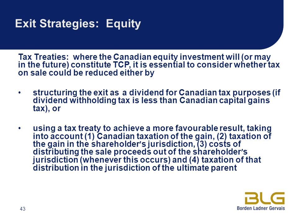 43 Exit Strategies: Equity Tax Treaties: where the Canadian equity investment will (or may in the future) constitute TCP, it is essential to consider whether tax on sale could be reduced either by structuring the exit as a dividend for Canadian tax purposes (if dividend withholding tax is less than Canadian capital gains tax), or using a tax treaty to achieve a more favourable result, taking into account (1) Canadian taxation of the gain, (2) taxation of the gain in the shareholder s jurisdiction, (3) costs of distributing the sale proceeds out of the shareholder s jurisdiction (whenever this occurs) and (4) taxation of that distribution in the jurisdiction of the ultimate parent