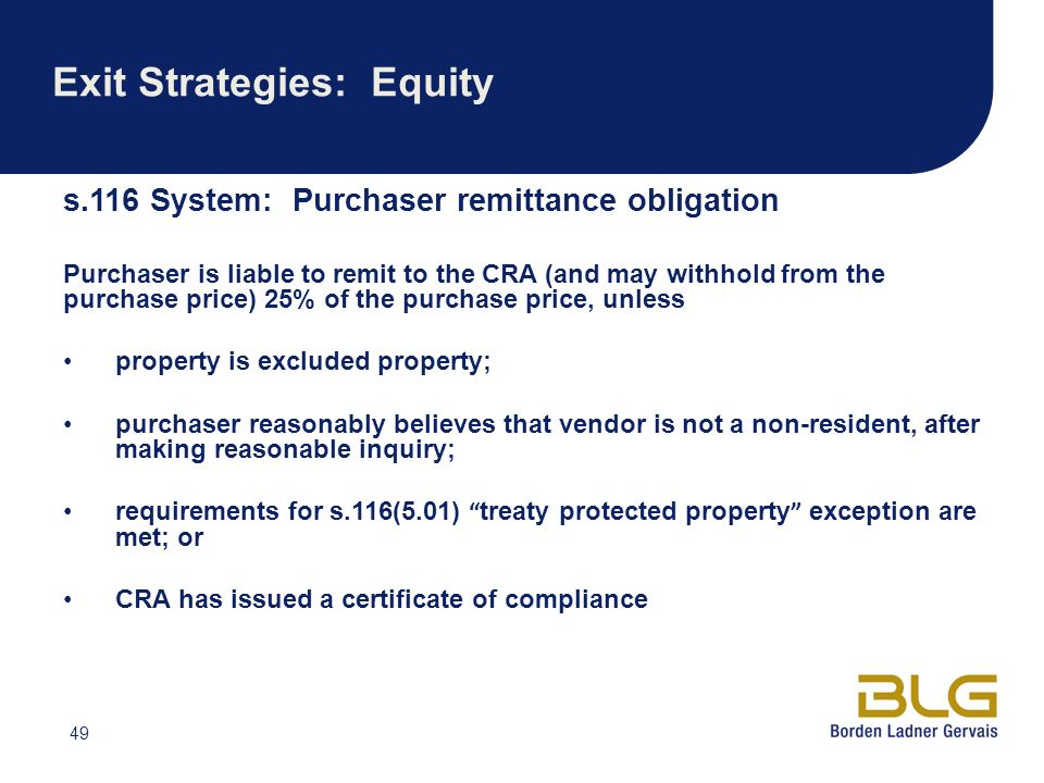 49 Exit Strategies: Equity s.116 System: Purchaser remittance obligation Purchaser is liable to remit to the CRA (and may withhold from the purchase price) 25% of the purchase price, unless property is excluded property; purchaser reasonably believes that vendor is not a non-resident, after making reasonable inquiry; requirements for s.116(5.01) treaty protected property exception are met; or CRA has issued a certificate of compliance