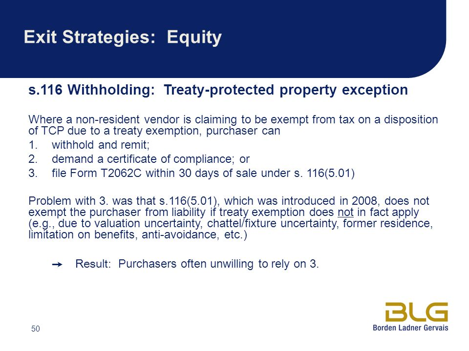 50 Exit Strategies: Equity s.116 Withholding: Treaty-protected property exception Where a non-resident vendor is claiming to be exempt from tax on a disposition of TCP due to a treaty exemption, purchaser can 1.withhold and remit; 2.demand a certificate of compliance; or 3.file Form T2062C within 30 days of sale under s.