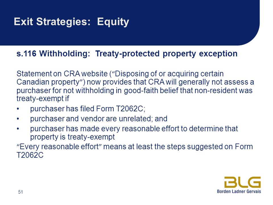 51 Exit Strategies: Equity s.116 Withholding: Treaty-protected property exception Statement on CRA website ( Disposing of or acquiring certain Canadian property ) now provides that CRA will generally not assess a purchaser for not withholding in good-faith belief that non-resident was treaty-exempt if purchaser has filed Form T2062C; purchaser and vendor are unrelated; and purchaser has made every reasonable effort to determine that property is treaty-exempt Every reasonable effort means at least the steps suggested on Form T2062C