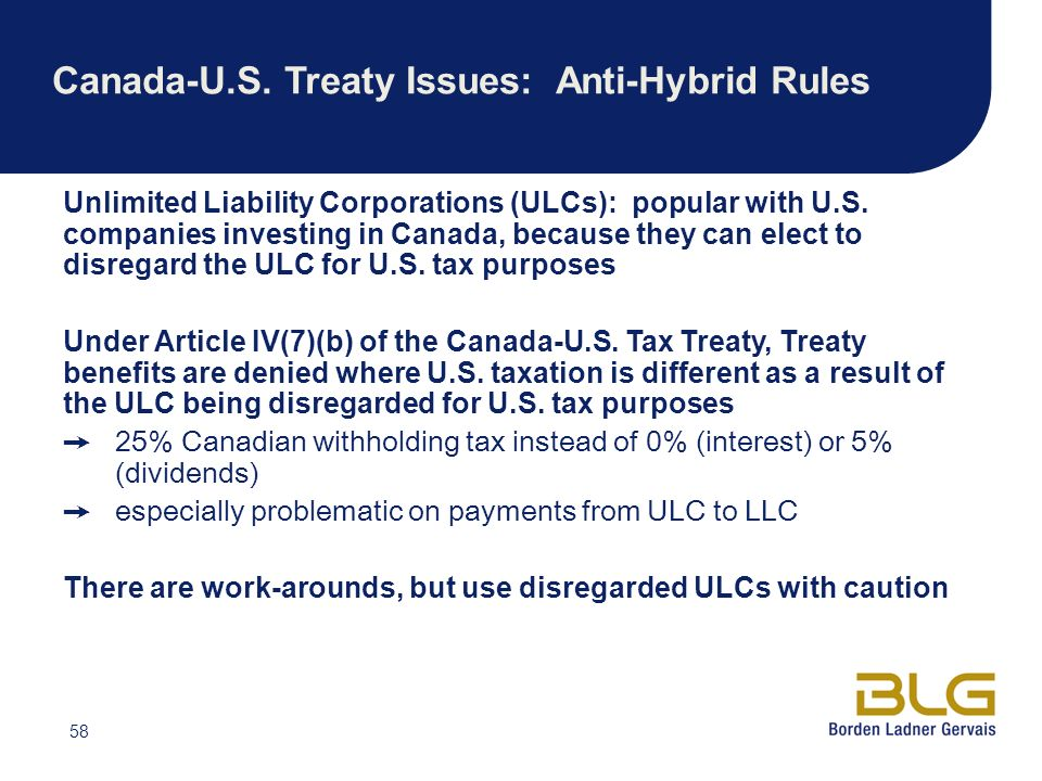58 Canada-U.S. Treaty Issues: Anti-Hybrid Rules Unlimited Liability Corporations (ULCs): popular with U.S. companies investing in Canada, because they