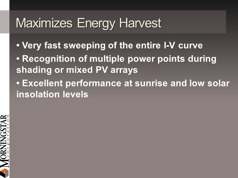 Maximizes Energy Harvest Very fast sweeping of the entire I-V curve Recognition of multiple power points during shading or mixed PV arrays Excellent p