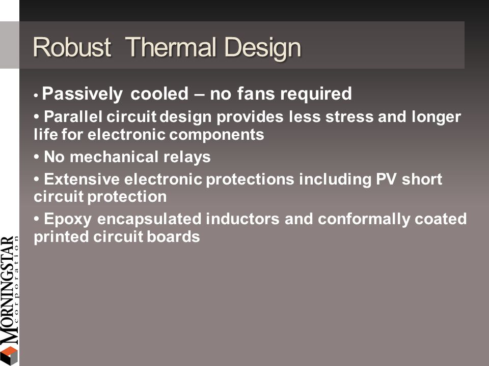 Robust Thermal Design Passively cooled – no fans required Parallel circuit design provides less stress and longer life for electronic components No me