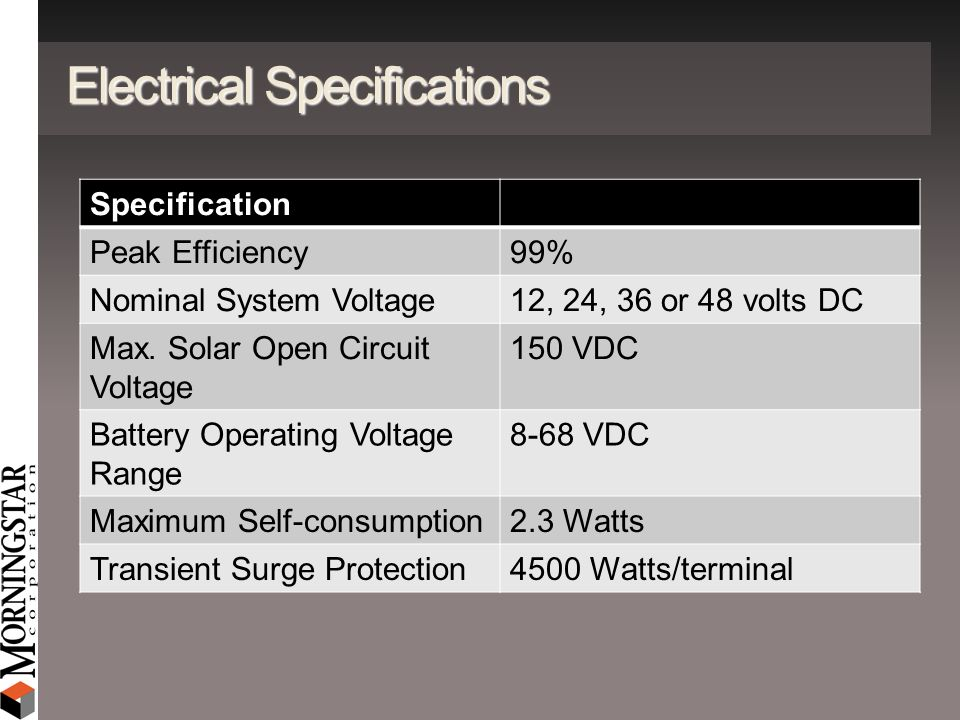 Electrical Specifications Specification Peak Efficiency99% Nominal System Voltage12, 24, 36 or 48 volts DC Max. Solar Open Circuit Voltage 150 VDC Bat
