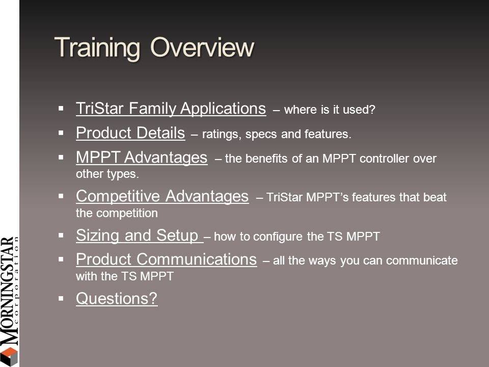 Training Overview TriStar Family Applications – where is it used? Product Details – ratings, specs and features. MPPT Advantages – the benefits of an