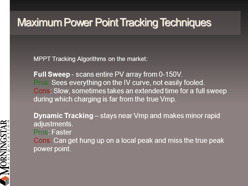 Maximum Power Point Tracking Techniques MPPT Tracking Algorithms on the market: Full Sweep - scans entire PV array from 0-150V. Pros: Sees everything