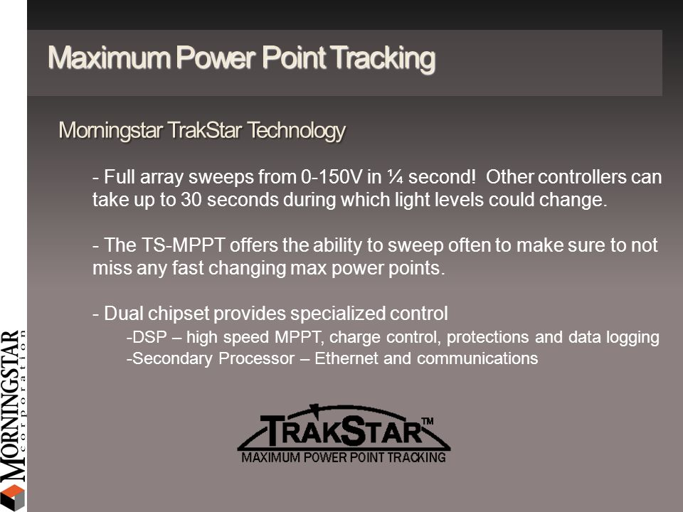 Maximum Power Point Tracking Morningstar TrakStar Technology - Full array sweeps from 0-150V in ¼ second! Other controllers can take up to 30 seconds