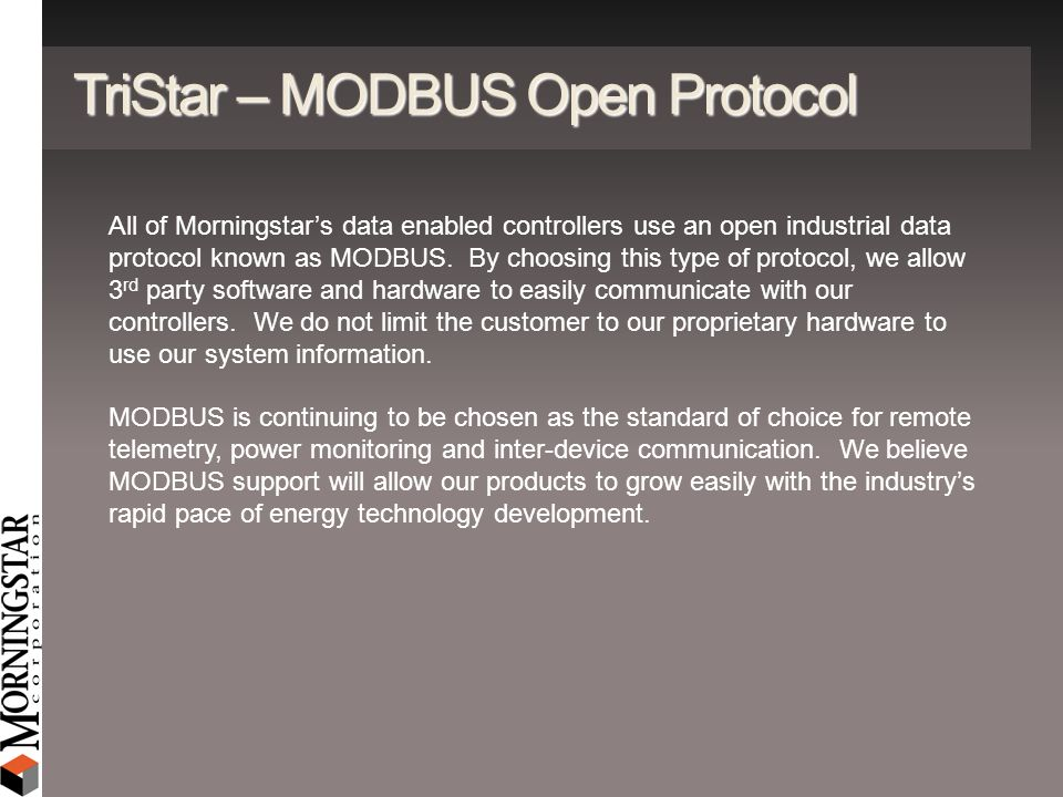 TriStar – MODBUS Open Protocol All of Morningstars data enabled controllers use an open industrial data protocol known as MODBUS. By choosing this typ