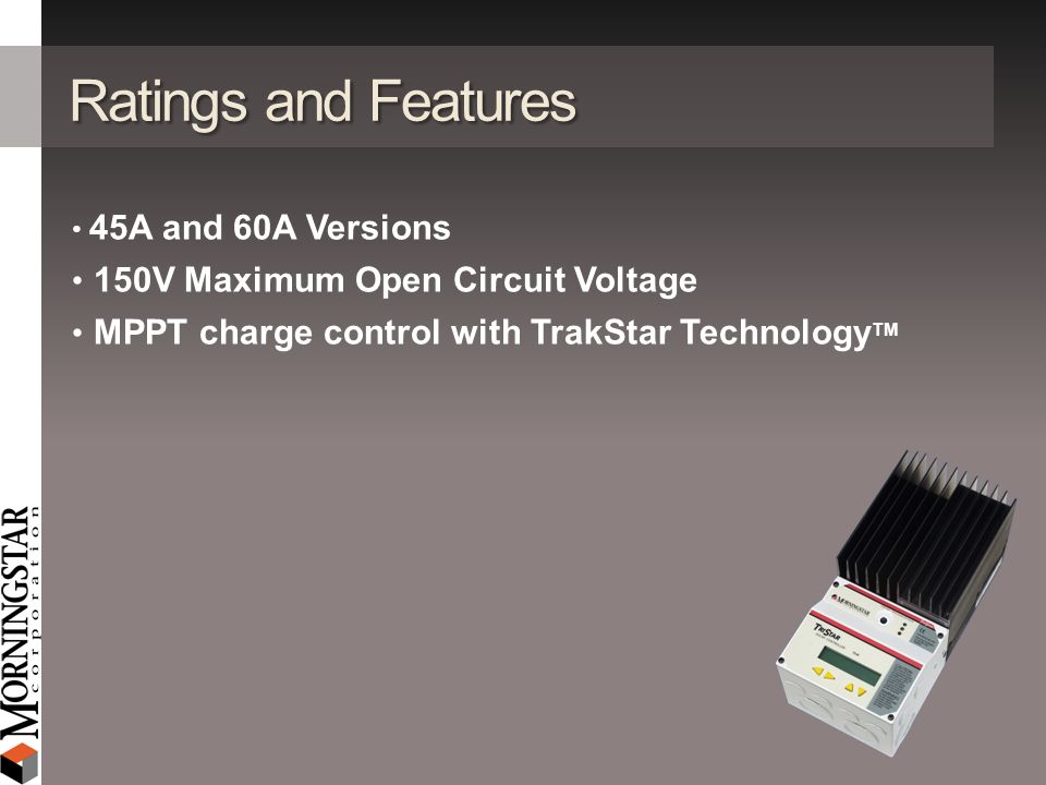 Ratings and Features 45A and 60A Versions 150V Maximum Open Circuit Voltage MPPT charge control with TrakStar Technology TM