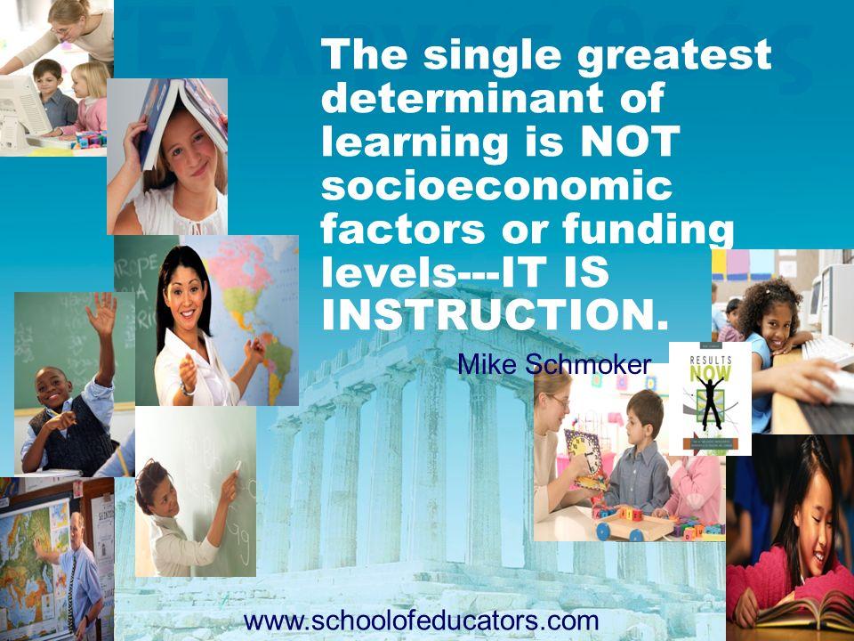 The single greatest determinant of learning is NOT socioeconomic factors or funding levels---IT IS INSTRUCTION. Mike Schmoker www.schoolofeducators.co