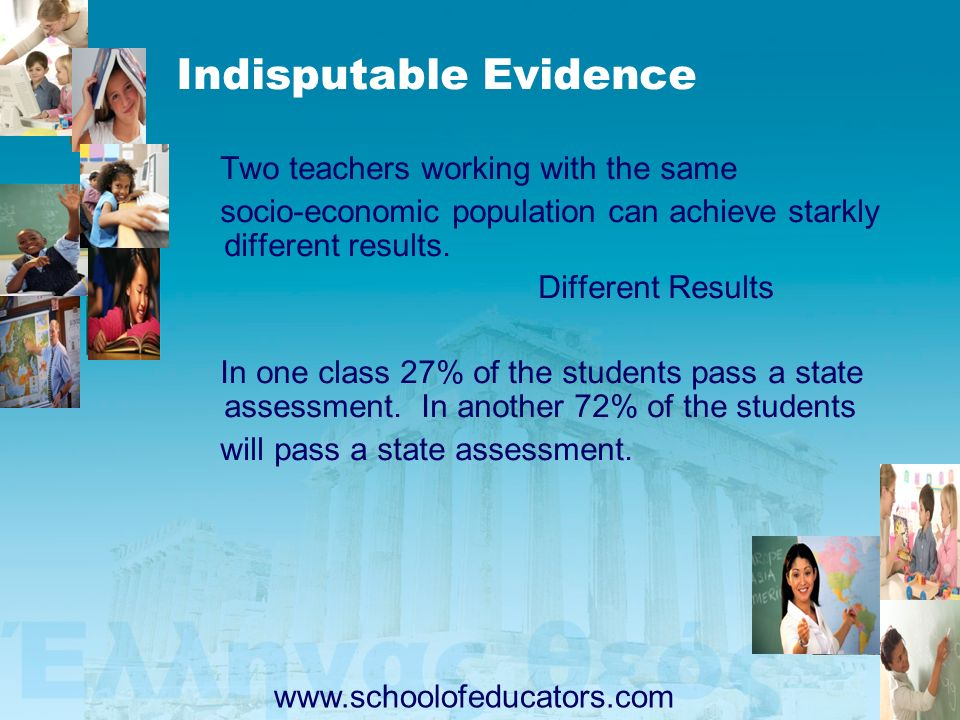 Indisputable Evidence Two teachers working with the same socio-economic population can achieve starkly different results. Different Results In one cla
