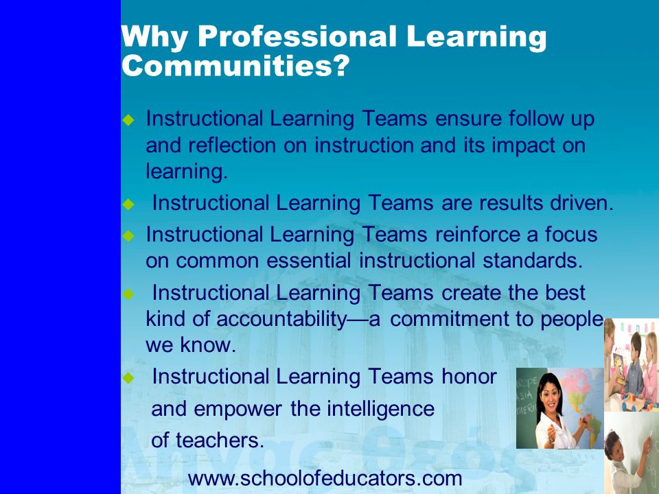Why Professional Learning Communities? Instructional Learning Teams ensure follow up and reflection on instruction and its impact on learning. Instruc