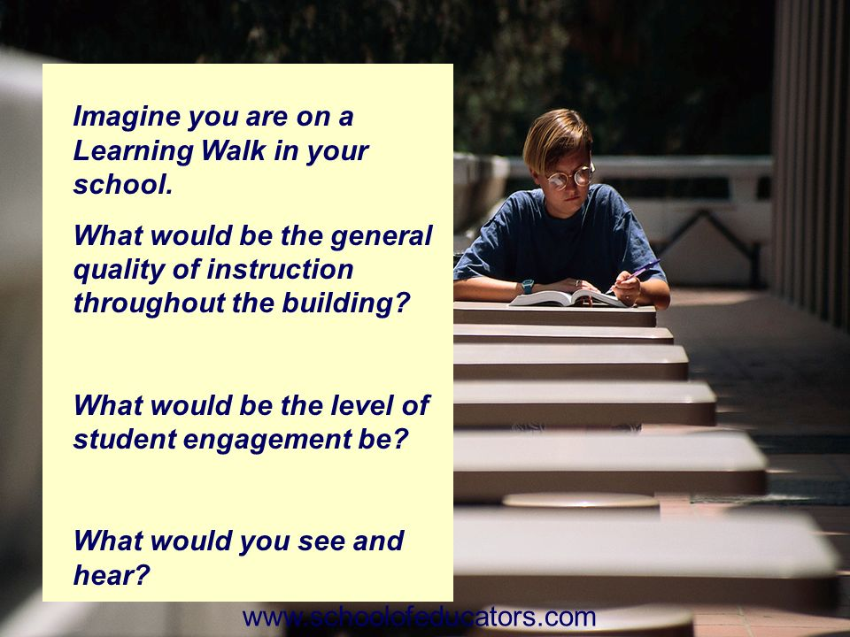 Imagine you are on a Learning Walk in your school. What would be the general quality of instruction throughout the building? What would be the level o