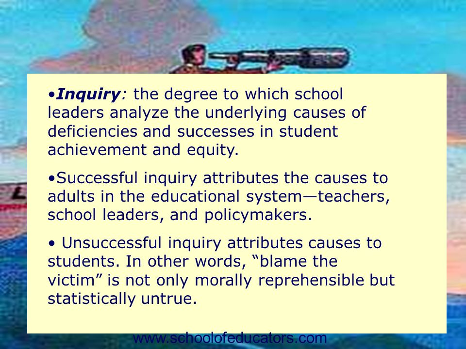Inquiry: the degree to which school leaders analyze the underlying causes of deficiencies and successes in student achievement and equity. Successful