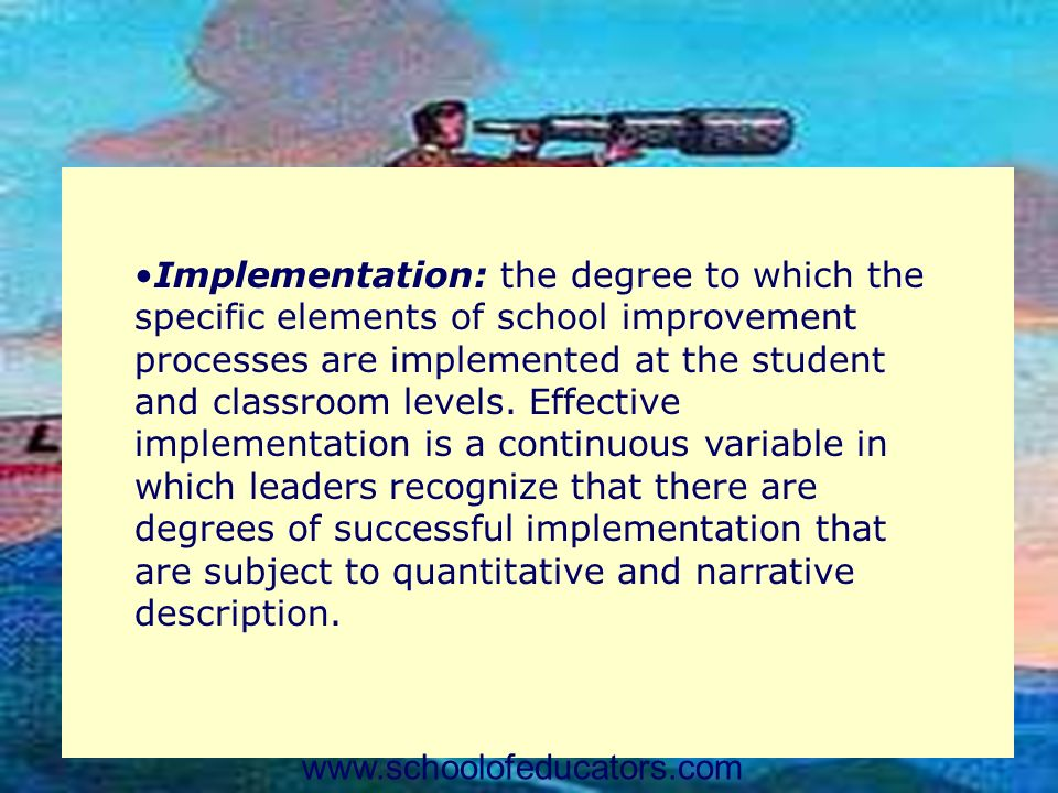 Implementation: the degree to which the specific elements of school improvement processes are implemented at the student and classroom levels. Effecti