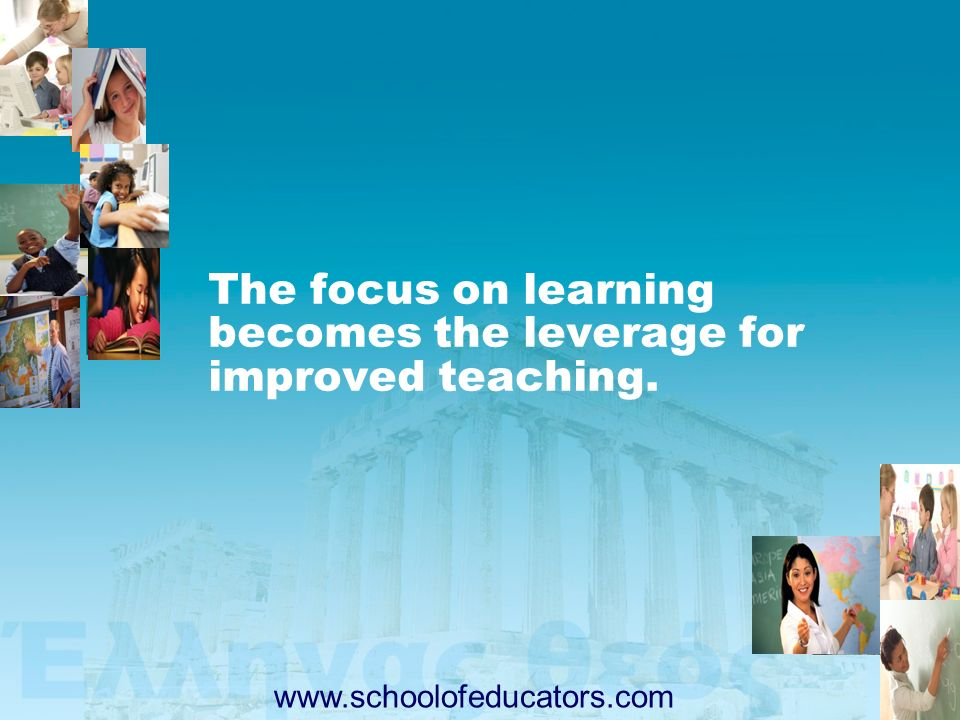 The focus on learning becomes the leverage for improved teaching. www.schoolofeducators.com