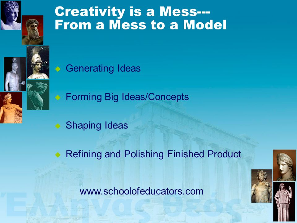 Creativity is a Mess--- From a Mess to a Model Generating Ideas Forming Big Ideas/Concepts Shaping Ideas Refining and Polishing Finished Product www.s