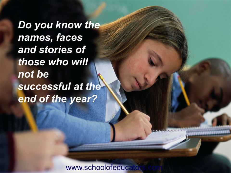 Do you know the names, faces and stories of those who will not be successful at the end of the year? www.schoolofeducators.com