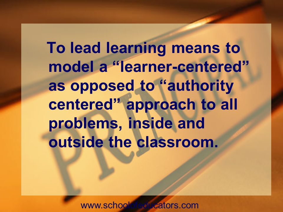 To lead learning means to model a learner-centered as opposed to authority centered approach to all problems, inside and outside the classroom. www.sc