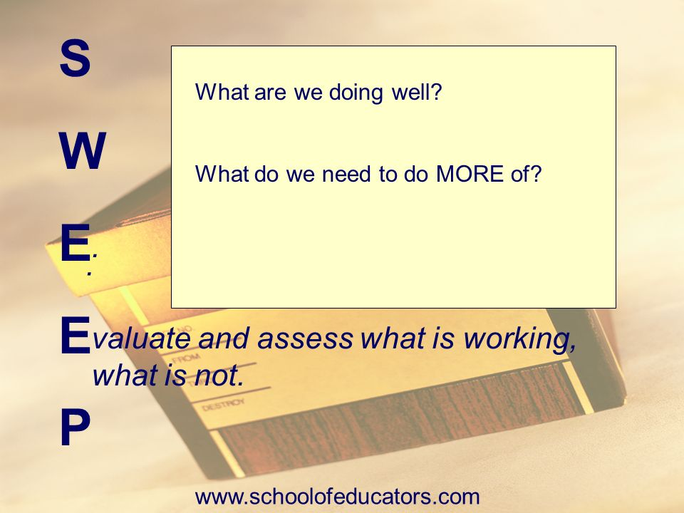SWEEPSWEEP.. valuate and assess what is working, what is not. What are we doing well? What do we need to do MORE of? www.schoolofeducators.com