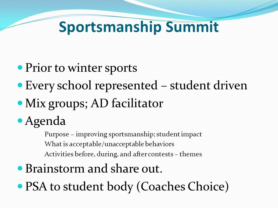 Sportsmanship Summit Prior to winter sports Every school represented – student driven Mix groups; AD facilitator Agenda Purpose – improving sportsmans