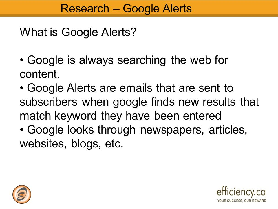 Research – Google Alerts What is Google Alerts. Google is always searching the web for content.