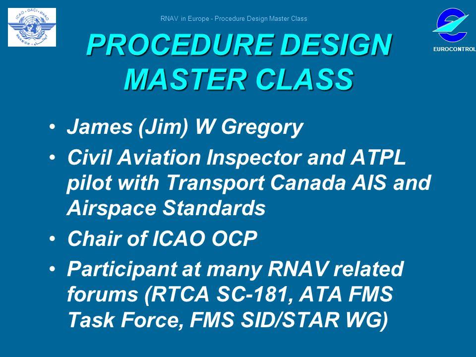 RNAV in Europe - Procedure Design Master Class EUROCONTROL PROCEDURE DESIGN MASTER CLASS James (Jim) W Gregory Civil Aviation Inspector and ATPL pilot