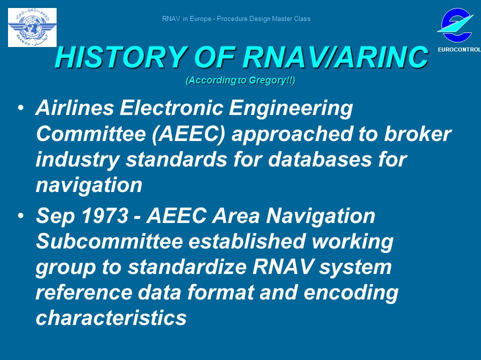 RNAV in Europe - Procedure Design Master Class EUROCONTROL HISTORY OF RNAV/ARINC (According to Gregory!!) Airlines Electronic Engineering Committee (A