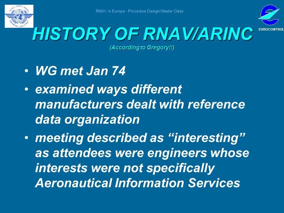RNAV in Europe - Procedure Design Master Class EUROCONTROL HISTORY OF RNAV/ARINC (According to Gregory!!) WG met Jan 74 examined ways different manufa