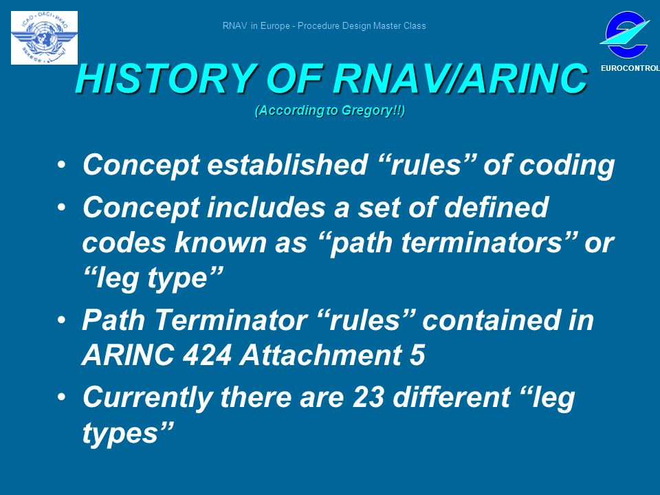 RNAV in Europe - Procedure Design Master Class EUROCONTROL HISTORY OF RNAV/ARINC (According to Gregory!!) Concept established rules of coding Concept