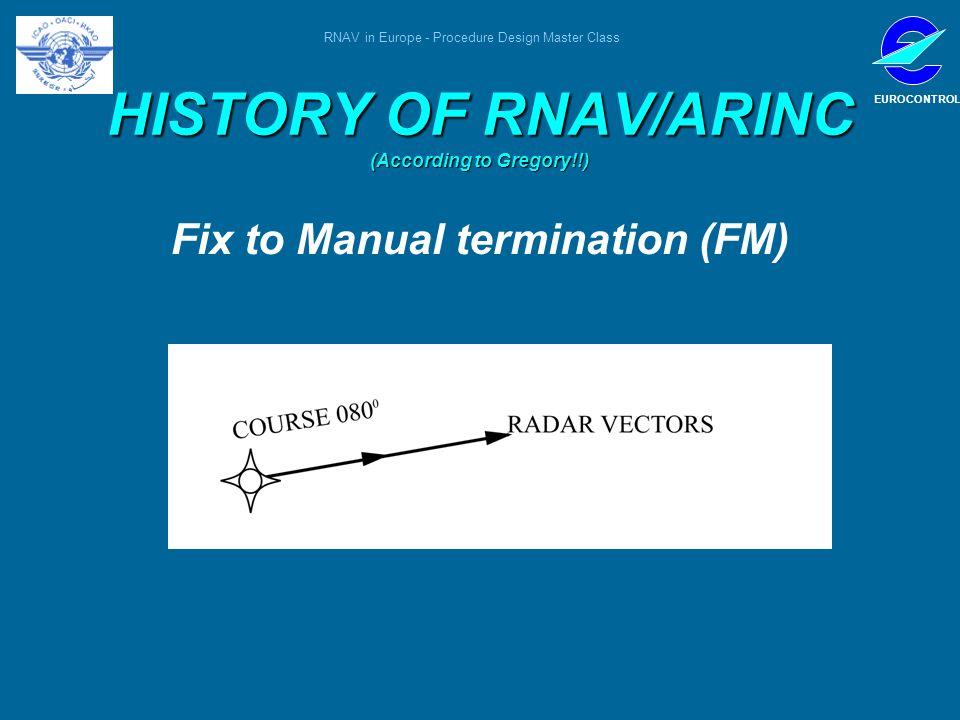 RNAV in Europe - Procedure Design Master Class EUROCONTROL HISTORY OF RNAV/ARINC (According to Gregory!!) Fix to Manual termination (FM)