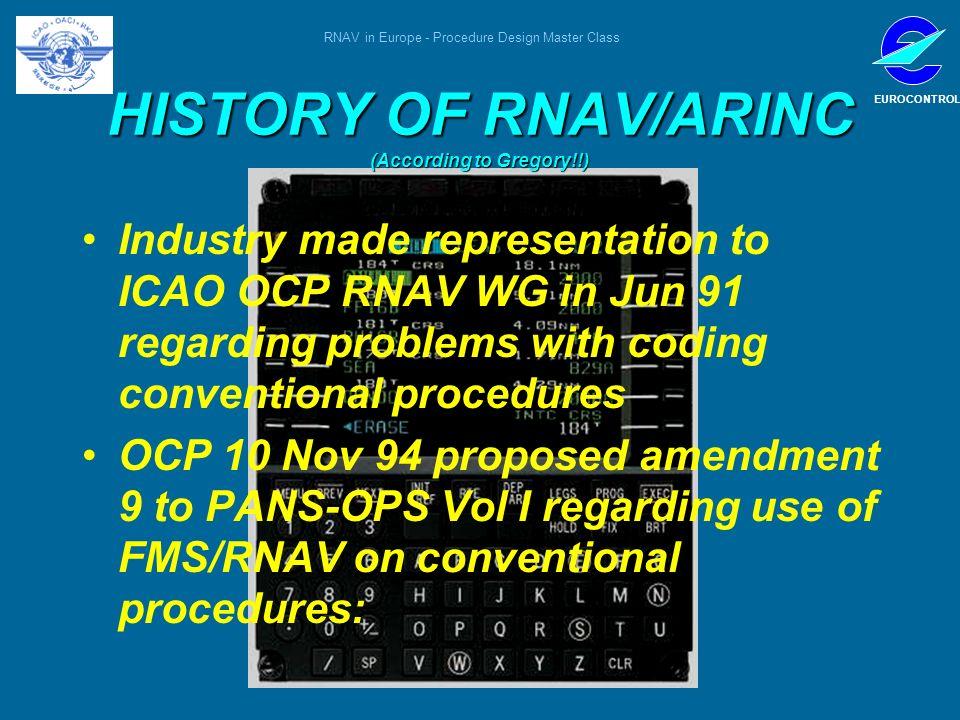 RNAV in Europe - Procedure Design Master Class EUROCONTROL HISTORY OF RNAV/ARINC (According to Gregory!!) Industry made representation to ICAO OCP RNA