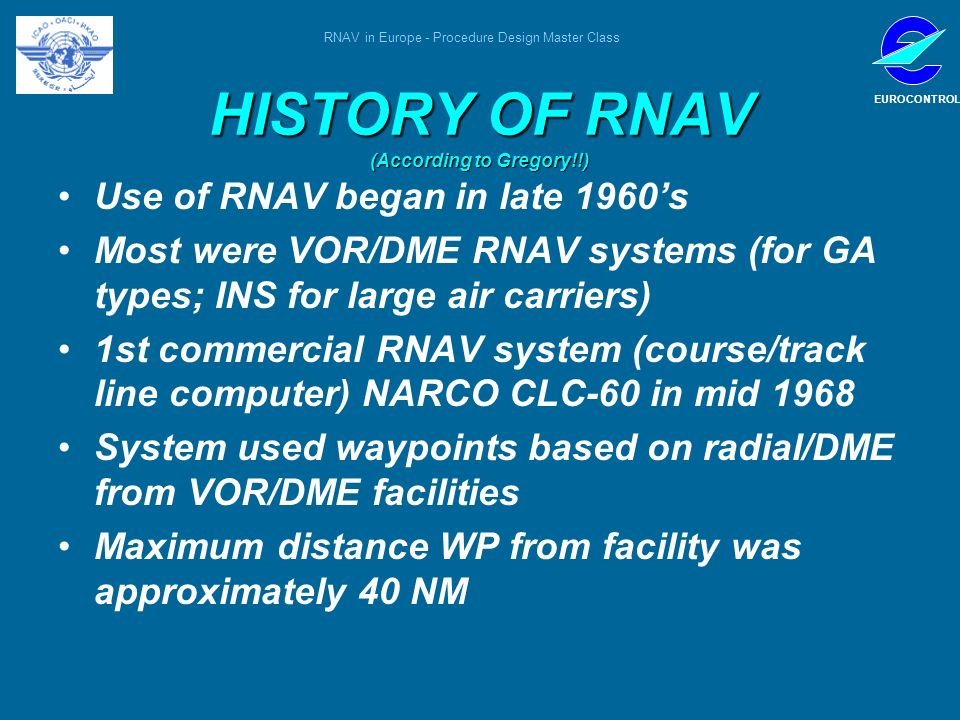 RNAV in Europe - Procedure Design Master Class EUROCONTROL HISTORY OF RNAV (According to Gregory!!) Use of RNAV began in late 1960s Most were VOR/DME