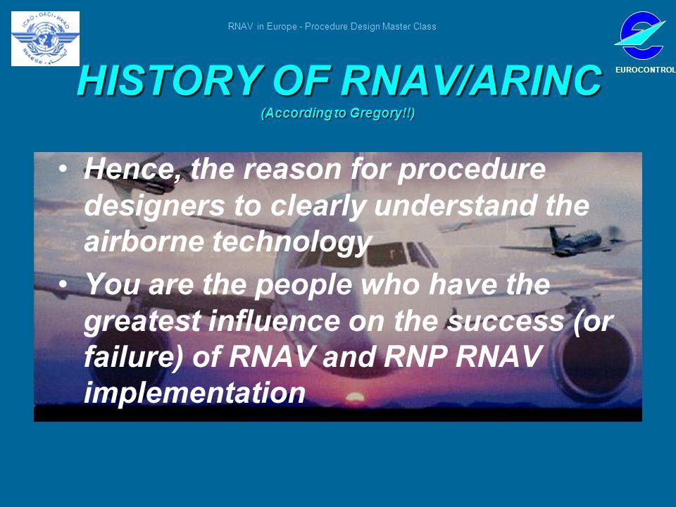 RNAV in Europe - Procedure Design Master Class EUROCONTROL HISTORY OF RNAV/ARINC (According to Gregory!!) Hence, the reason for procedure designers to