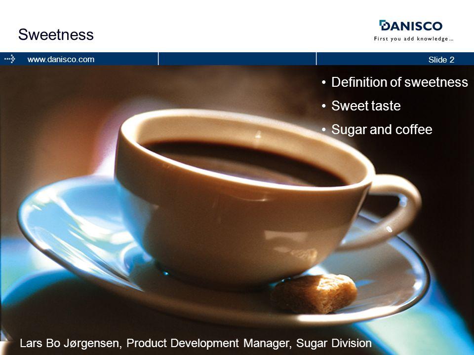 Slide 2 www.danisco.com Sweetness Definition of sweetness Sweet taste Sugar and coffee Lars Bo Jørgensen, Product Development Manager, Sugar Division