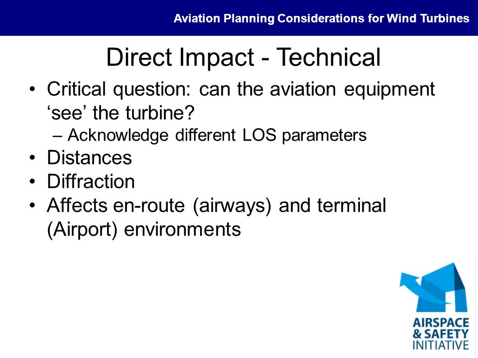 Aviation Planning Considerations for Wind Turbines Direct Impact - Technical Critical question: can the aviation equipment see the turbine? –Acknowled