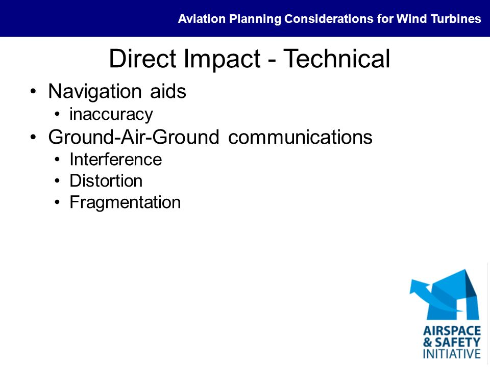 Aviation Planning Considerations for Wind Turbines Direct Impact - Technical Navigation aids inaccuracy Ground-Air-Ground communications Interference