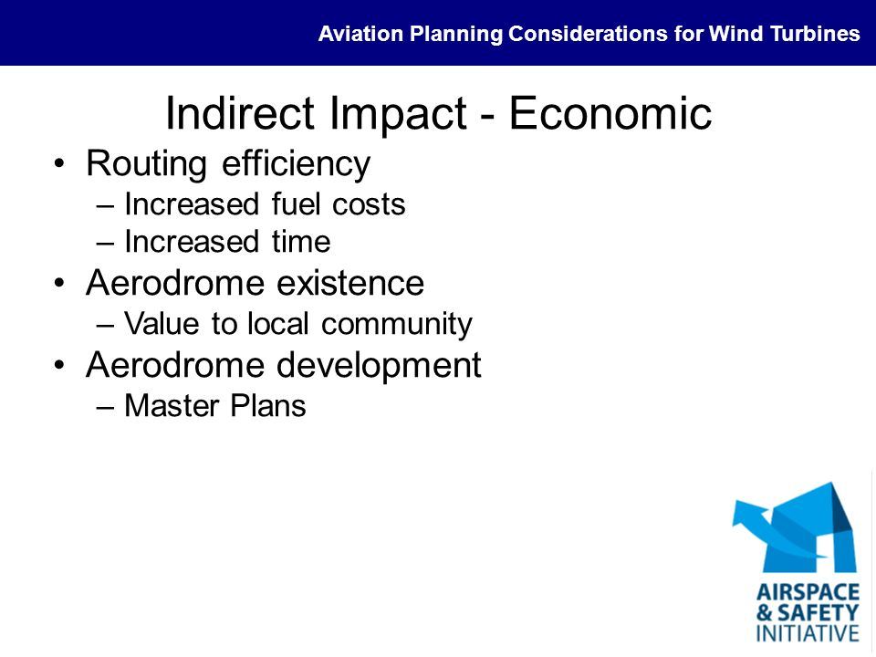 Aviation Planning Considerations for Wind Turbines Indirect Impact - Economic Routing efficiency –Increased fuel costs –Increased time Aerodrome exist