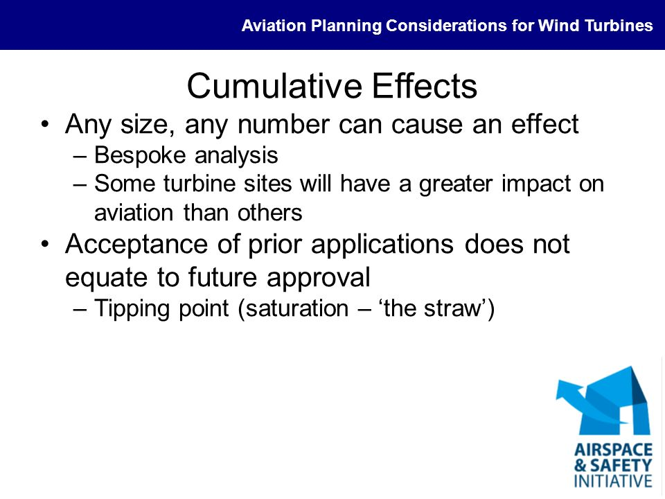 Aviation Planning Considerations for Wind Turbines Cumulative Effects Any size, any number can cause an effect –Bespoke analysis –Some turbine sites w