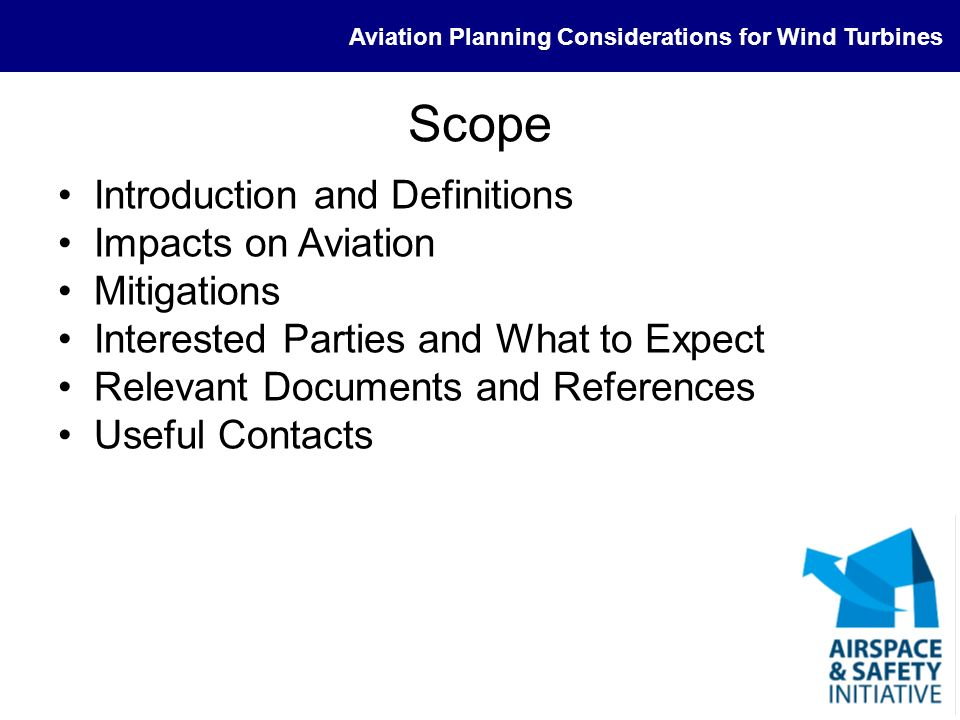 Aviation Planning Considerations for Wind Turbines Direct Impact - Operational Impact of ability of air traffic controllers to provide safe flight –Increase in controller workload due to poor radar Avoidance of radar clutter Degraded detection of other aircraft –Increase in controller workload due to poor comms –Increase in pilot workload due to poor comms –Decrease in controller capacity Impact on available airspace –Re-routing (potential for choke points) –Limiting volume available