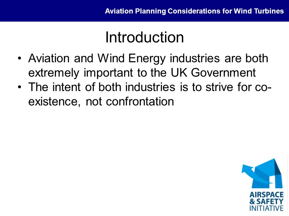 Aviation Planning Considerations for Wind Turbines Introduction Aviation and Wind Energy industries are both extremely important to the UK Government