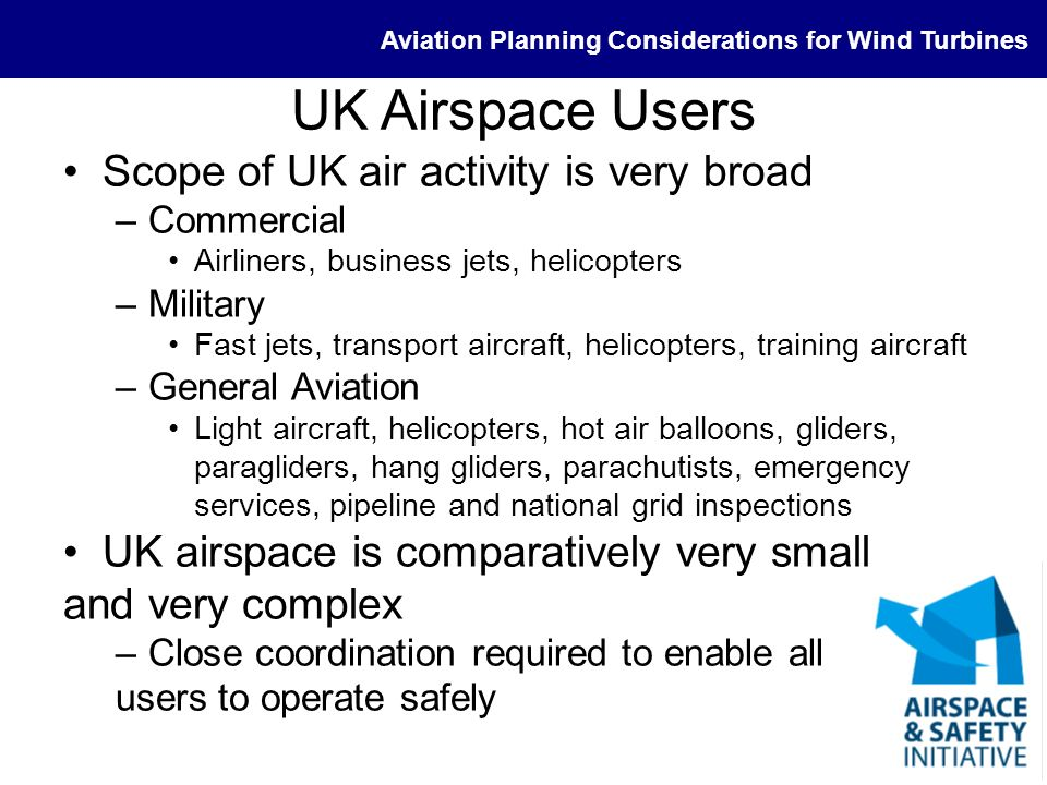 Aviation Planning Considerations for Wind Turbines Definitions Aerodromes –Licensed, unlicensed Differences in where the responsibility for safety lies –Safeguarding Official and unofficial CAP 738: Safeguarding of Aerodromes Technical Sites –Radars –Aids to navigation DME, VOR, ILS –Radio communications