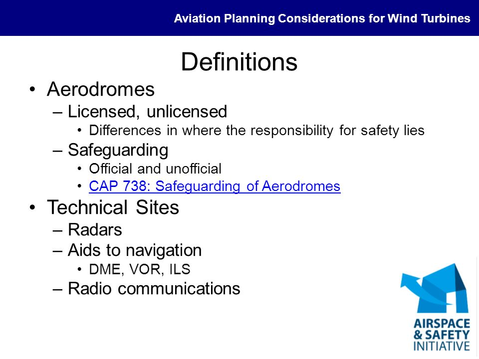 Aviation Planning Considerations for Wind Turbines Interested Parties (1) Aerodromes (Officially safeguarded Statutory) –Significance of licensed status –Physical obstructions –Maintaining safety of air traffic control provision –Lighting and charting NATS En Route Ltd (NERL) –Statutory consultee.